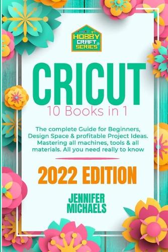 """Cricut: 10 books in 1: The complete Guide for Beginners, Design Space & profitable Project Ideas. Mastering all machines, tools & all materials. All you need really to know + """"Wow"""" Bonuses & Tricks (Paperback)"""