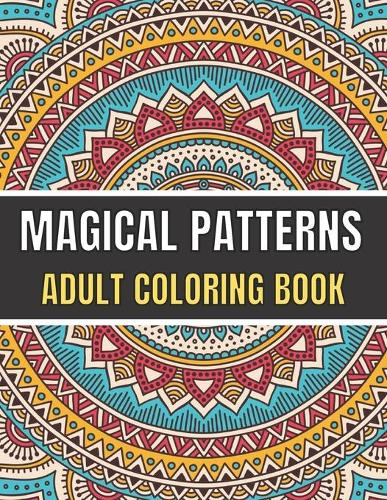 Magical Patterns Adult Coloring Book: An Adult Coloring Book with Magical Patterns Adult Coloring Book. Cute Fantasy Scenes, and Beautiful Flower Designs for Relaxation. (Paperback)