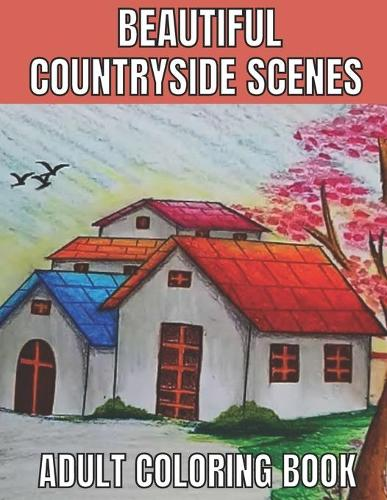 Beautiful countryside scenes adult coloring book: An Adult Coloring Book Featuring Amazing 60 Coloring Pages with Beautiful Country Gardens, Cute Farm Animals ... Landscapes (Adults Coloring Book ) (Paperback)