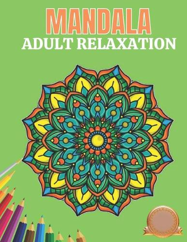 Mandala Adult Relaxation: World's Most Amazing Selection of Stress Relieving and Relaxing Mandalas. The Ultimate and ... Coloring Pages for Meditation and Mindfulness (Paperback)