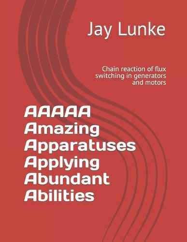 AAAAA Amazing Apparatuses Applying Abundant Abilities: Chain reaction of flux switching in generators and motors (Paperback)