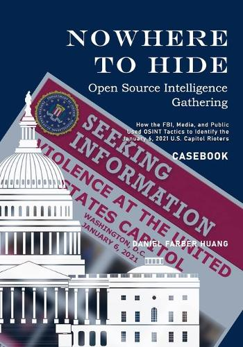Nowhere to Hide: Open Source Intelligence Gathering - CASEBOOK: How the FBI, Media, and Public Identiified the January 6, 2021 U.S. Capitol Rioters - Nowhere to Hide: Open Source Intelligence Gathering (Paperback)