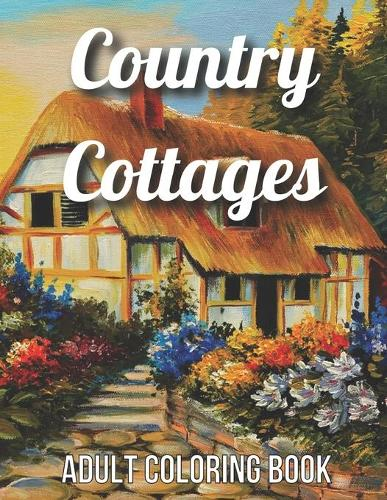 Country Cottages Adult Coloring Book: An Adult Coloring Book Featuring Beautiful Country Cottages, Charming Country Cottage Interiors, and Peaceful Country Landscapes (Country Cottages Adult Coloring Book) (Paperback)