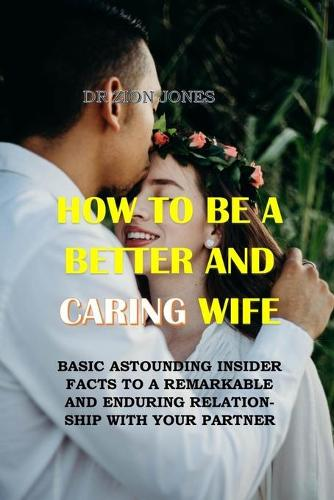 How to Be a Better and Caring Wife: Basic Astounding Insider Facts to a Remarkable and Enduring Relationship with Your Partner. No More Hurts, No More Conflicts, No More Tears, No More Pain (Paperback)