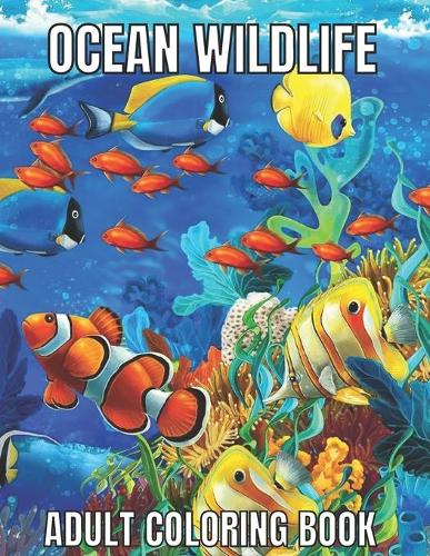 Ocean Wildlife Adult Coloring Book: An Adult Coloring Book Featuring Beautiful Marine Animals, Tropical Fish, Coral Reefs And Wildlife To Relieve Stress And Relax (Ocean Wildlife Adult Coloring Book) (Paperback)