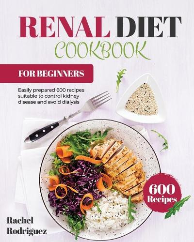 Renal Diet Cookbook for Beginners: Easily prepared 600 recipes suitable to control kidney disease and avoid dialysis (Paperback)