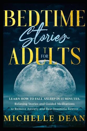 Bedtime Stories for Adults: Learn How to Fall Asleep in 15 minutes. Relaxing Stories and Guided Meditations to Remove Anxiety and Beat Insomnia forever (Paperback)