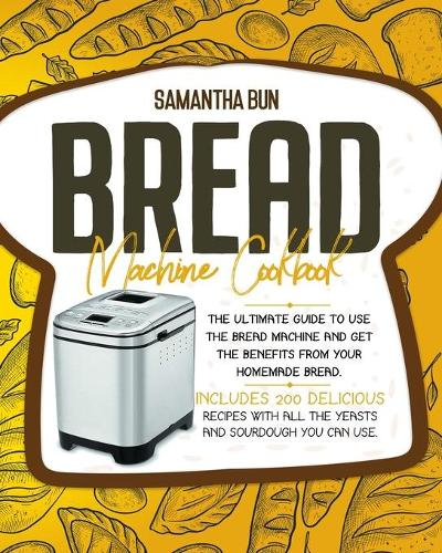 Bread Machine Cookbook: The Ultimate Guide To Use the Bread Machine And Get The Benefits From Your Homemade Bread. Includes 200 Delicious Recipes With All The Yeasts And Sourdough You Can Use. (Paperback)