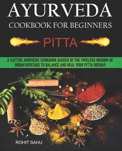 Ayurveda Cookbook For Beginners: Pitta: A Sattvic Ayurvedic Cookbook Backed by the Timeless Wisdom of Indian Heritage to Balance and Heal Your Pitta Dosha!! - Ayurveda Cookbook for Beginners 2 (Paperback)
