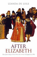 After Elizabeth: How James King of Scots Won the Crown of England in 1603 (Hardback)