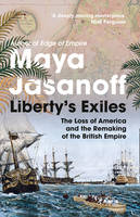 Liberty's Exiles: How the Loss of America Made the British Empire (Hardback)