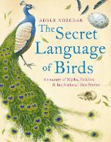 Secret Language of Birds: A Treasury of Myths, Folklore and Inspirational True Stories (Hardback)