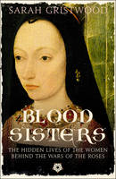 Blood Sisters: The Hidden Lives of the Women Behind the Wars of the Roses (Hardback)