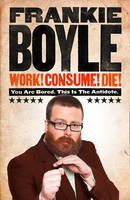 Work! Consume! Die!: I am Actually Almost Completely Insane Now (Hardback)