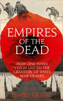 Empires of the Dead: How One Man's Vision LED to the Creation of WWI's War Graves (Hardback)