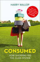 Consumed: How Shopping Fed the Class System (Hardback)