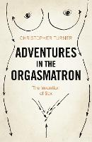 Adventures in the Orgasmatron: The Invention of Sex (Paperback)
