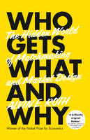 Who Gets What - And Why: The Hidden World of Matchmaking and Market Design (Hardback)