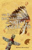 The Element Encyclopedia of Native Americans: The Ultimate A-Z of the Tribes, Symbols, and Wisdom of the Native Americans of North America (Paperback)