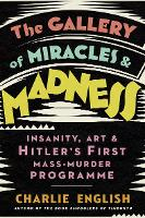 The Gallery of Miracles and Madness: Insanity, Art and Hitler's First Mass-Murder Programme (Hardback)