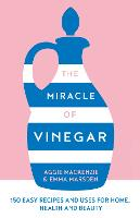 The Miracle of Vinegar: 150 Easy Recipes and Uses for Home, Health and Beauty (Hardback)