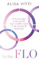 In the FLO: A 28-Day Plan Working with Your Monthly Cycle to Do More and Stress Less (Paperback)