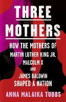 Three Mothers: How the Mothers of Martin Luther King Jr, Malcolm X and James Baldwin Shaped a Nation (Hardback)