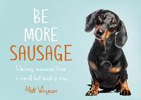 Be More Sausage: Lifelong Lessons from a Small but Mighty Dog (Hardback)