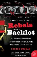 Rebels on the Backlot: Six Maverick Directors and How They Conquered the Hollywood Studio System (Paperback)