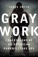 Gray Work: Confessions of an American Paramilitary Spy (Hardback)