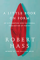 A Little Book on Form: An Exploration into the Formal Imagination of Poetry (Hardback)
