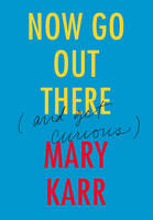 Now Go Out There: (and Get Curious) (Hardback)
