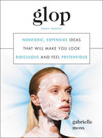 Glop: Nontoxic, Expensive Ideas That Will Make You Look Ridiculous and Feel Pretentious (Hardback)