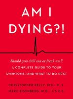 Am I Dying?!: A Complete Guide to Your Symptoms--and What to Do Next (Hardback)