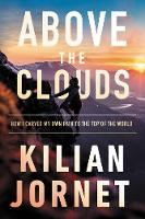 Above the Clouds: The Nature of Mountains, the Terrain of an Athlete, and How I Carved My Own Path to the Top of the World (Hardback)