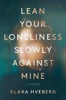 Lean Your Loneliness Slowly Against Mine: A Novel (Hardback)