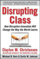 Disrupting Class: How Disruptive Innovation Will Change the Way the World Learns (Hardback)
