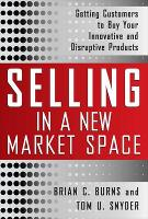 Selling in a New Market Space: Getting Customers to Buy Your Innovative and Disruptive Products (Hardback)