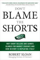 Don't Blame the Shorts: Why Short Sellers Are Always Blamed for Market Crashes and How History Is Repeating Itself (Hardback)