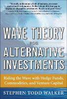 Wave Theory For Alternative Investments: Riding The Wave with Hedge Funds, Commodities, and Venture Capital (Hardback)