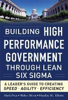 Building High Performance Government Through Lean Six Sigma: A Leader's Guide to Creating Speed, Agility, and Efficiency (Hardback)