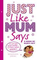 Just Like Mum Says: A Book of Mum's Wit (Hardback)