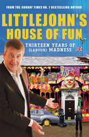 Littlejohn's House of Fun: Thirteen Years of (Labour) Madness (Hardback)