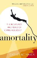 Amortality: The Pleasures and Perils of Living Agelessly (Paperback)