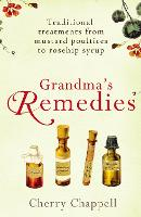 Grandma's Remedies: Traditional treatments from mustard poultices to rosehip syrup (Paperback)