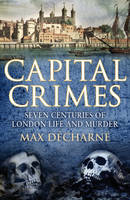 Capital Crimes: Seven Centuries of London Life and Murder (Paperback)