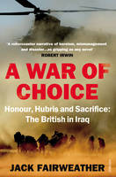 A War of Choice: Honour, Hubris and Sacrifice: The British in Iraq (Paperback)