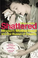 Shattered: Modern Motherhood and the Illusion of Equality (Paperback)