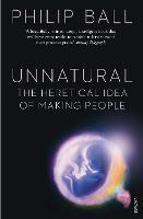 Unnatural: The Heretical Idea of Making People (Paperback)