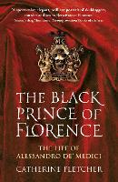 The Black Prince of Florence: The Spectacular Life and Treacherous World of Alessandro de' Medici (Paperback)